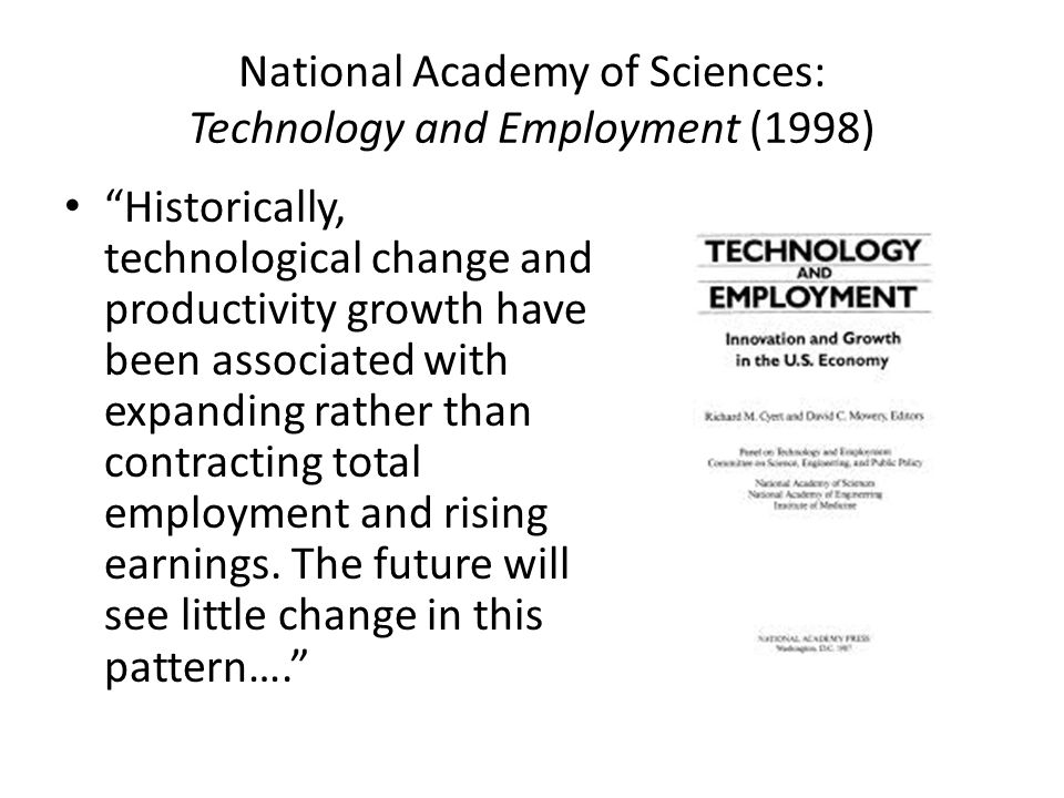 National Academy of Sciences: Technology and Employment (1998) Historically, technological change and productivity growth have been associated with expanding rather than contracting total employment and rising earnings.