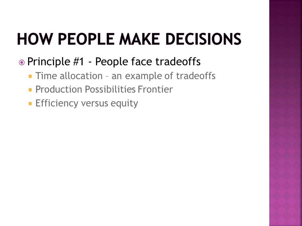  Principle #1 - People face tradeoffs  Time allocation – an example of tradeoffs  Production Possibilities Frontier  Efficiency versus equity