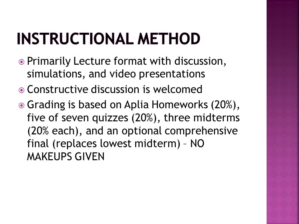  Primarily Lecture format with discussion, simulations, and video presentations  Constructive discussion is welcomed  Grading is based on Aplia Hom