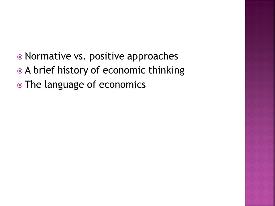  Normative vs. positive approaches  A brief history of economic thinking  The language of economics
