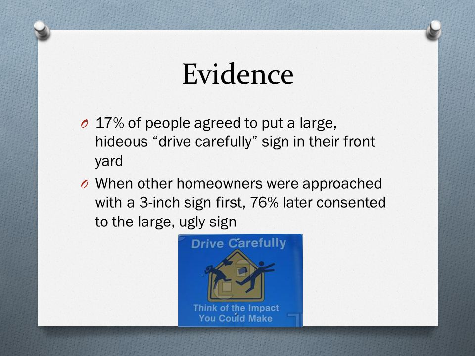 """Evidence O 17% of people agreed to put a large, hideous """"drive carefully"""" sign in their front yard O When other homeowners were approached with a 3-in"""