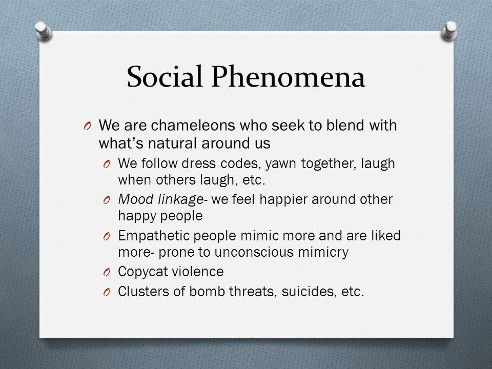 Social Phenomena O We are chameleons who seek to blend with what's natural around us O We follow dress codes, yawn together, laugh when others laugh,