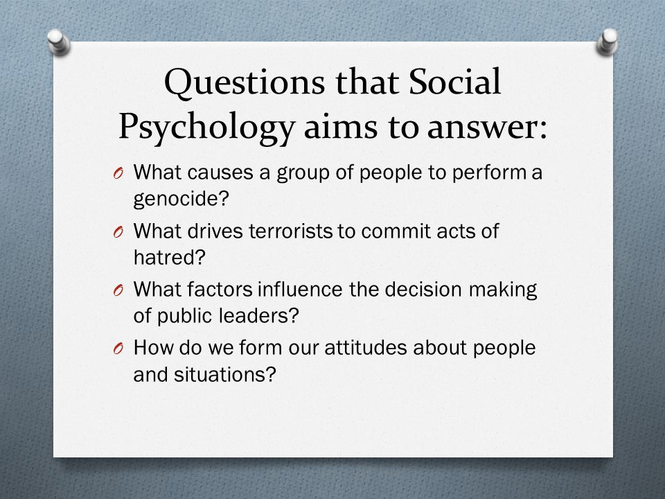 Questions that Social Psychology aims to answer: O What causes a group of people to perform a genocide? O What drives terrorists to commit acts of hat