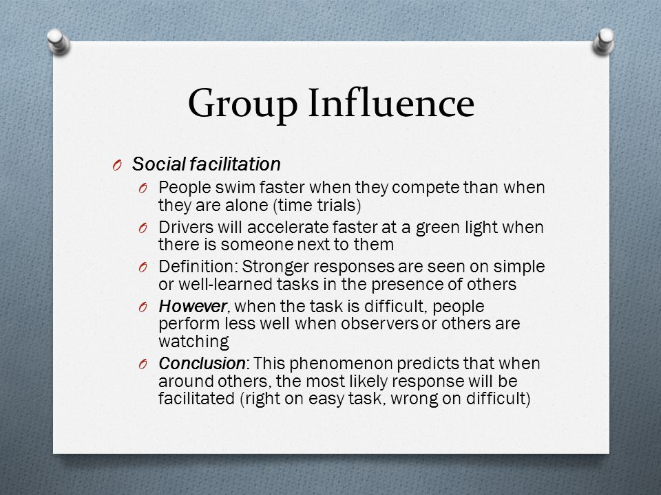 Group Influence O Social facilitation O People swim faster when they compete than when they are alone (time trials) O Drivers will accelerate faster a
