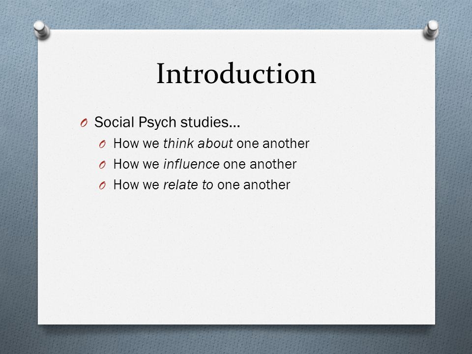 Introduction O Social Psych studies… O How we think about one another O How we influence one another O How we relate to one another