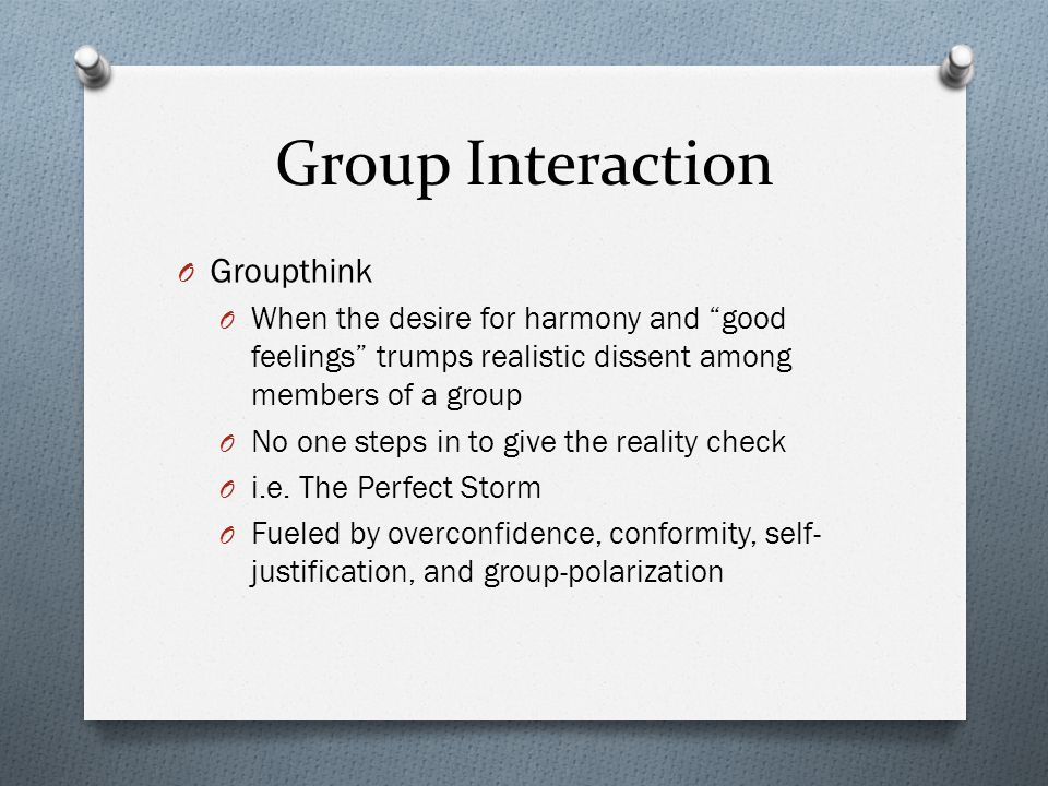 """Group Interaction O Groupthink O When the desire for harmony and """"good feelings"""" trumps realistic dissent among members of a group O No one steps in t"""