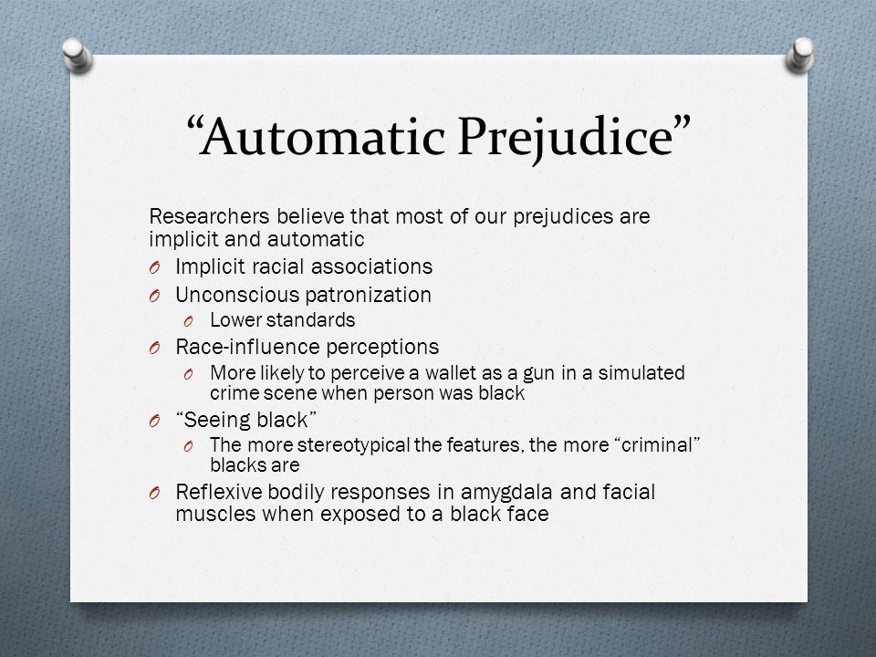 """""""Automatic Prejudice"""" Researchers believe that most of our prejudices are implicit and automatic O Implicit racial associations O Unconscious patroniz"""