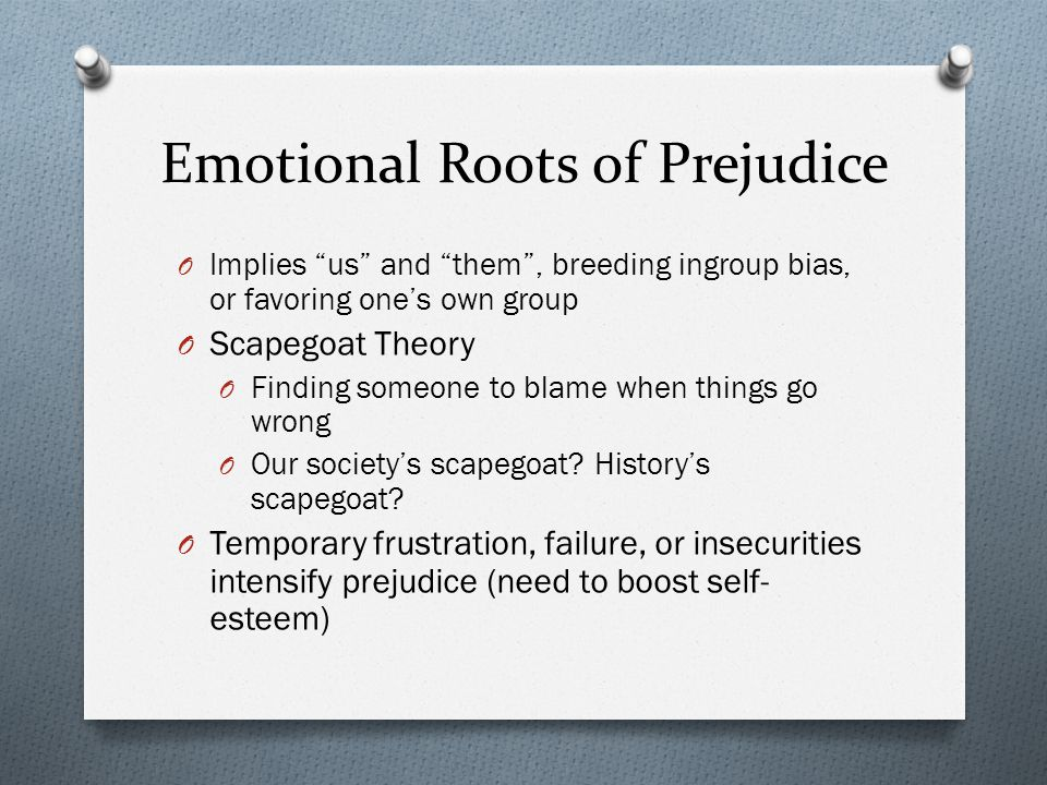 """Emotional Roots of Prejudice O Implies """"us"""" and """"them"""", breeding ingroup bias, or favoring one's own group O Scapegoat Theory O Finding someone to bla"""