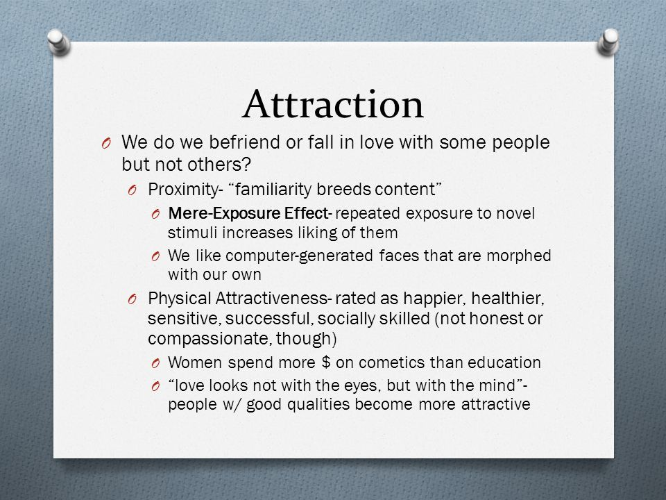 """Attraction O We do we befriend or fall in love with some people but not others? O Proximity- """"familiarity breeds content"""" O Mere-Exposure Effect- repe"""