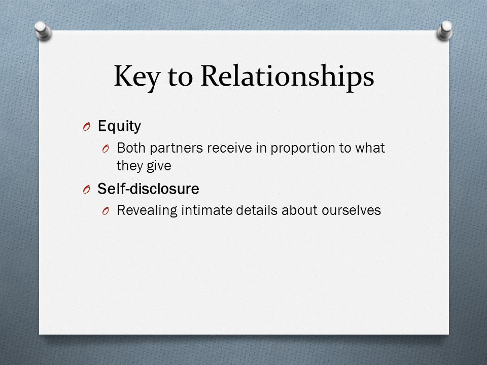 Key to Relationships O Equity O Both partners receive in proportion to what they give O Self-disclosure O Revealing intimate details about ourselves