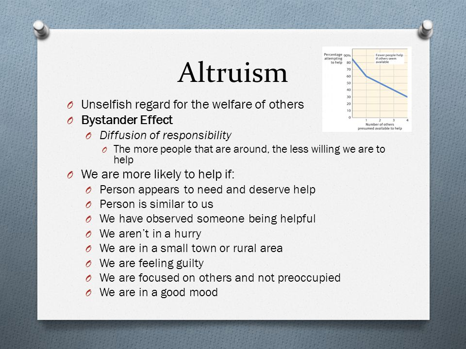 Altruism O Unselfish regard for the welfare of others O Bystander Effect O Diffusion of responsibility O The more people that are around, the less wil