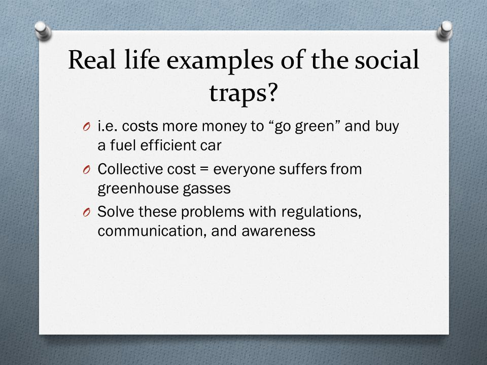 """Real life examples of the social traps? O i.e. costs more money to """"go green"""" and buy a fuel efficient car O Collective cost = everyone suffers from g"""