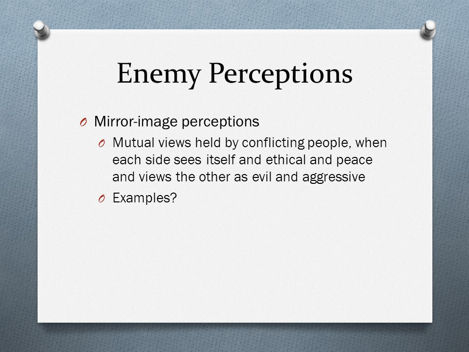 Enemy Perceptions O Mirror-image perceptions O Mutual views held by conflicting people, when each side sees itself and ethical and peace and views the
