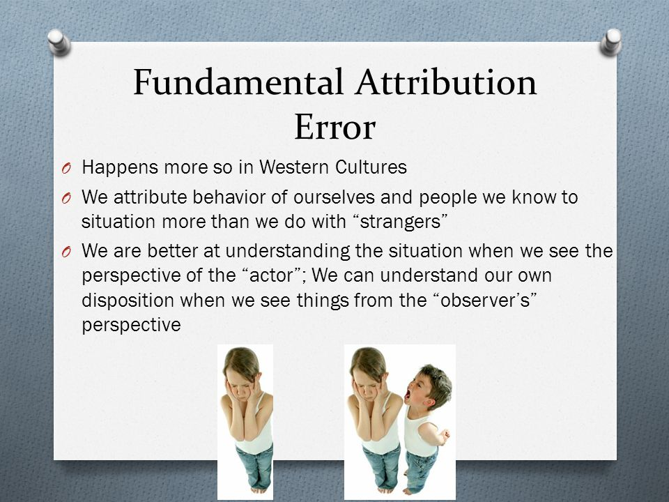 Fundamental Attribution Error O Happens more so in Western Cultures O We attribute behavior of ourselves and people we know to situation more than we