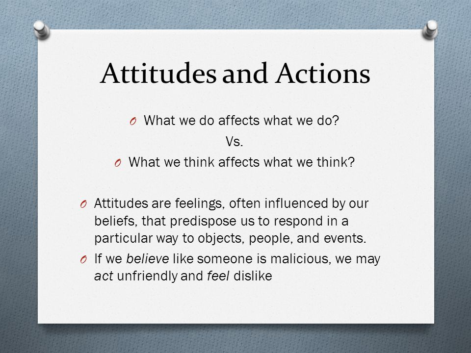 Attitudes and Actions O What we do affects what we do? Vs. O What we think affects what we think? O Attitudes are feelings, often influenced by our be
