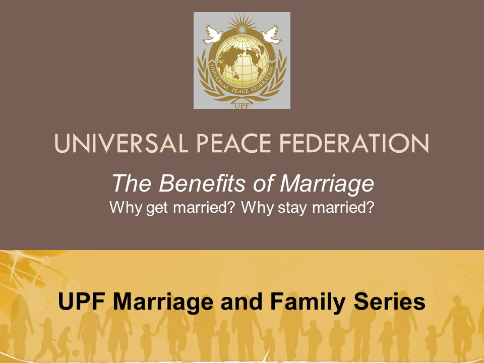 UNIVERSAL PEACE FEDERATION UPF Marriage and Family Series The Benefits of Marriage Why get married.
