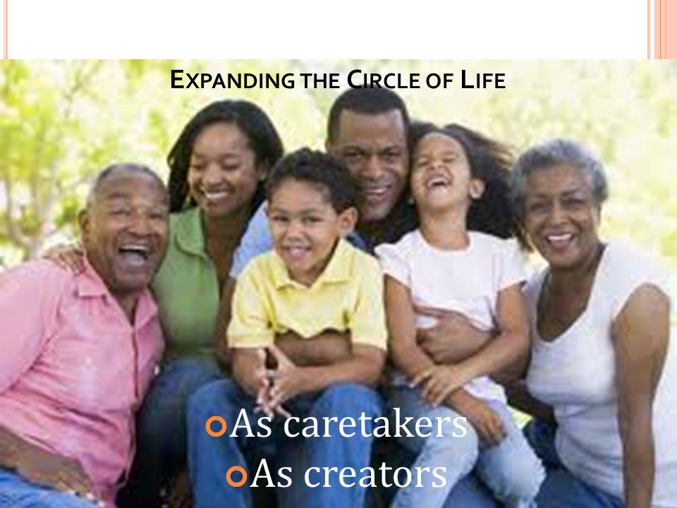 E XPANDING THE C IRCLE OF L IFE As caretakers As creators