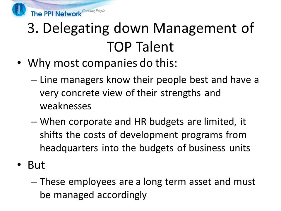 3. Delegating down Management of TOP Talent Why most companies do this: – Line managers know their people best and have a very concrete view of their