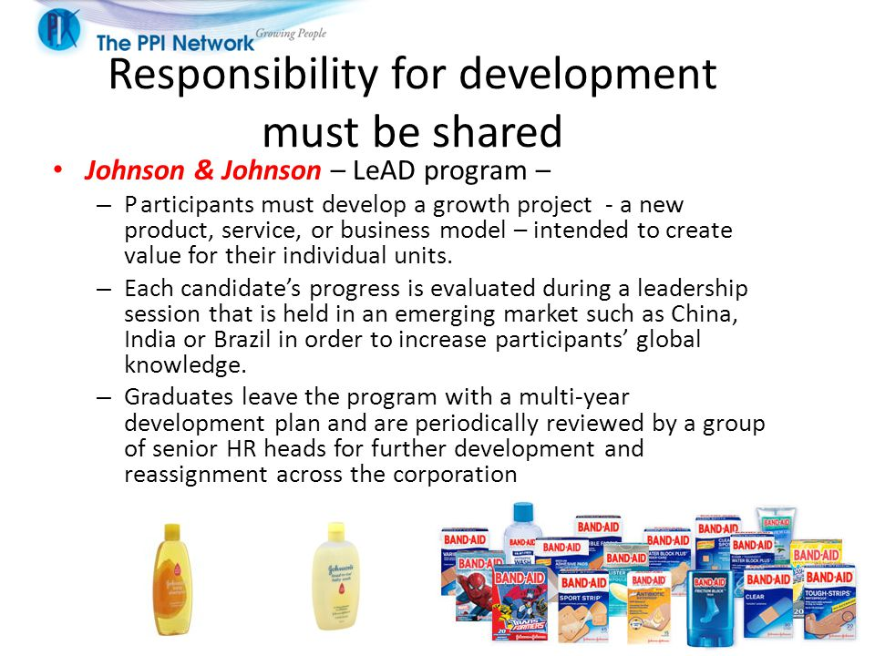Responsibility for development must be shared Johnson & Johnson – LeAD program – – Participants must develop a growth project - a new product, service, or business model – intended to create value for their individual units.