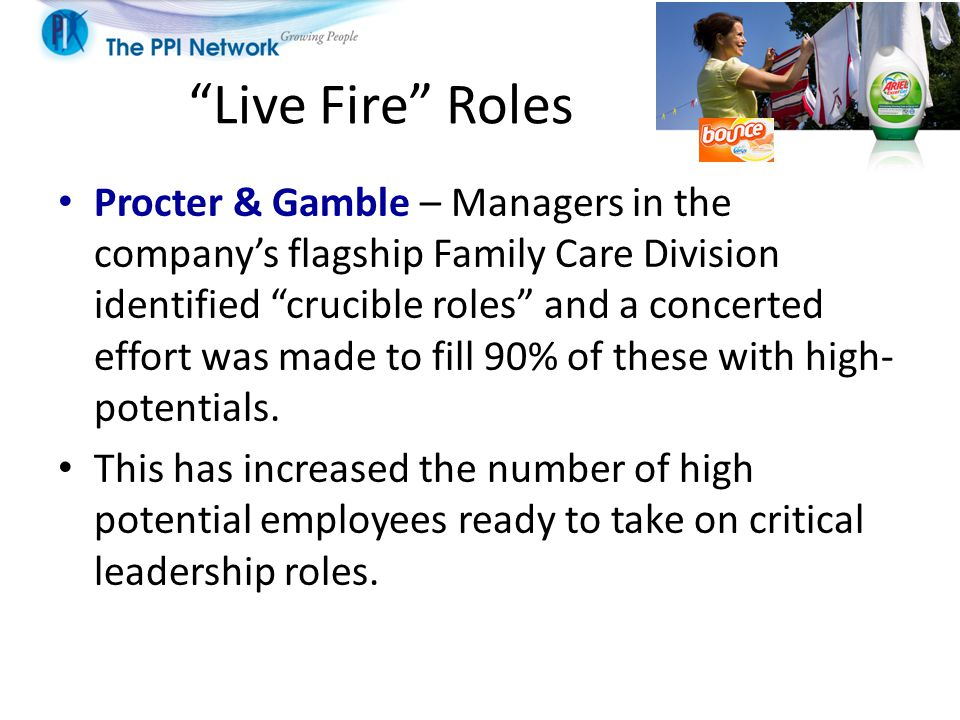 Live Fire Roles Procter & Gamble – Managers in the company's flagship Family Care Division identified crucible roles and a concerted effort was made to fill 90% of these with high- potentials.