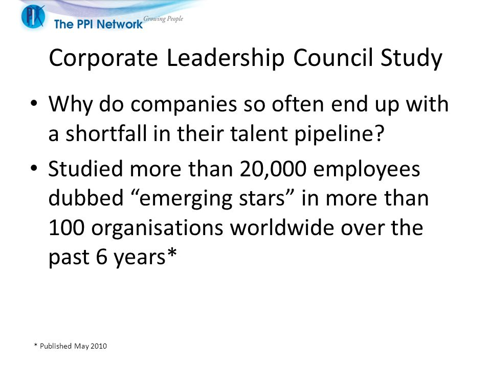 Corporate Leadership Council Study Why do companies so often end up with a shortfall in their talent pipeline.