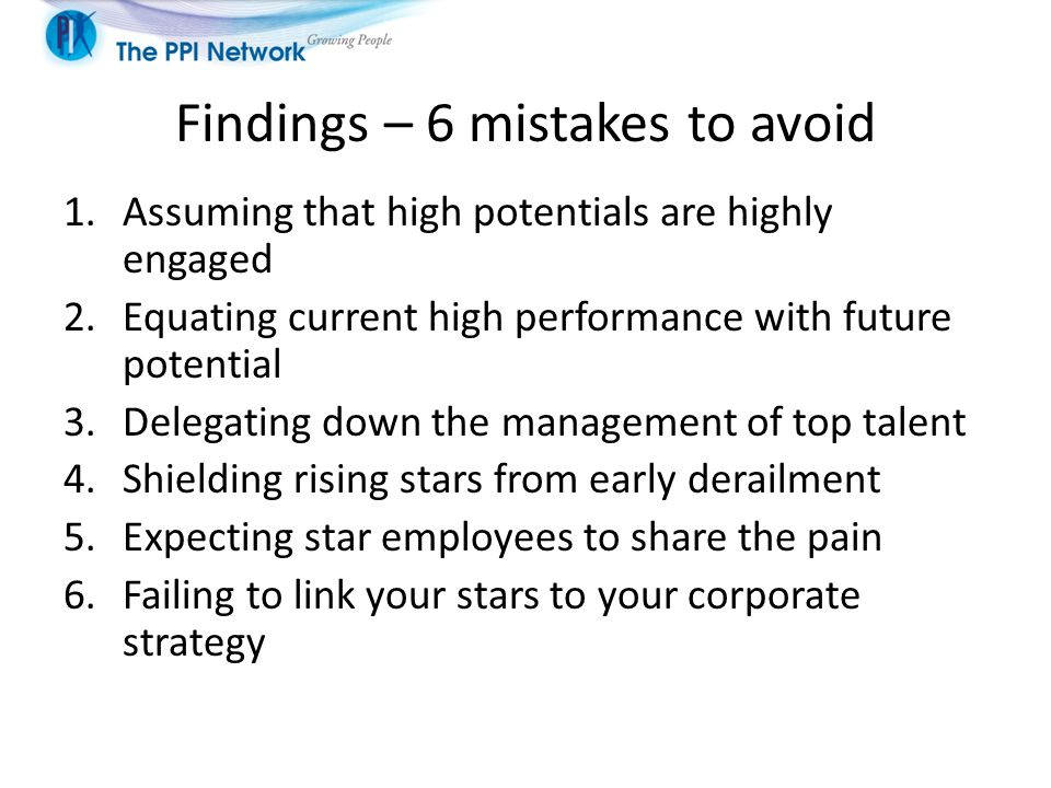 Findings – 6 mistakes to avoid 1.Assuming that high potentials are highly engaged 2.Equating current high performance with future potential 3.Delegating down the management of top talent 4.Shielding rising stars from early derailment 5.Expecting star employees to share the pain 6.Failing to link your stars to your corporate strategy