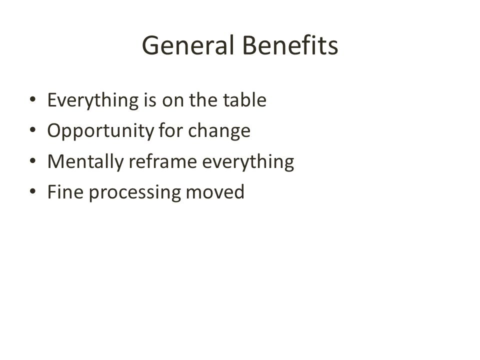 General Benefits Everything is on the table Opportunity for change Mentally reframe everything Fine processing moved
