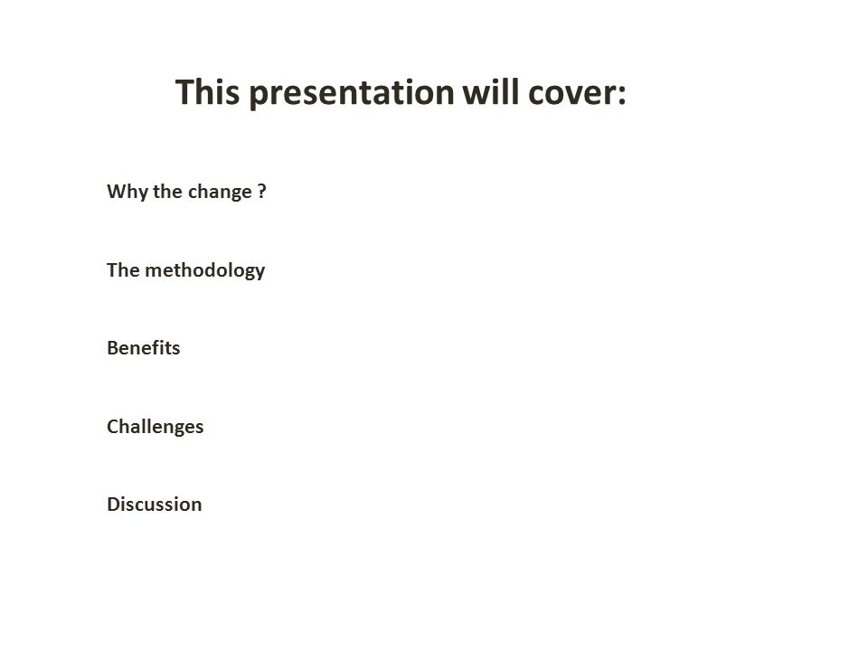 Why the change The methodology Benefits Challenges Discussion This presentation will cover: