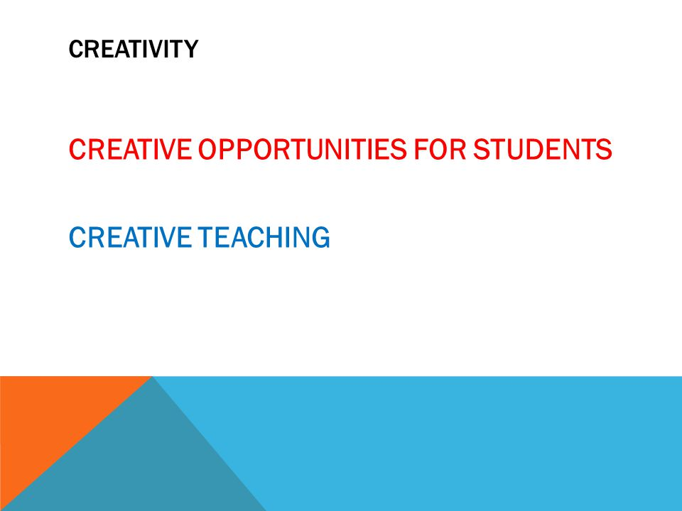 CREATIVITY CREATIVE OPPORTUNITIES FOR STUDENTS CREATIVE TEACHING