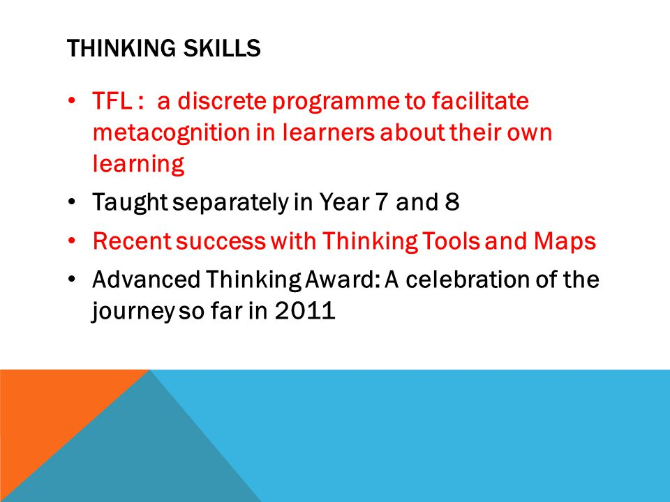 THINKING SKILLS TFL : a discrete programme to facilitate metacognition in learners about their own learning Taught separately in Year 7 and 8 Recent success with Thinking Tools and Maps Advanced Thinking Award: A celebration of the journey so far in 2011