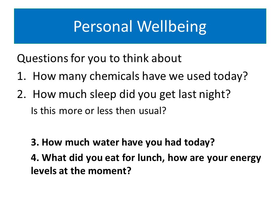 Personal Wellbeing Questions for you to think about 1.How many chemicals have we used today.