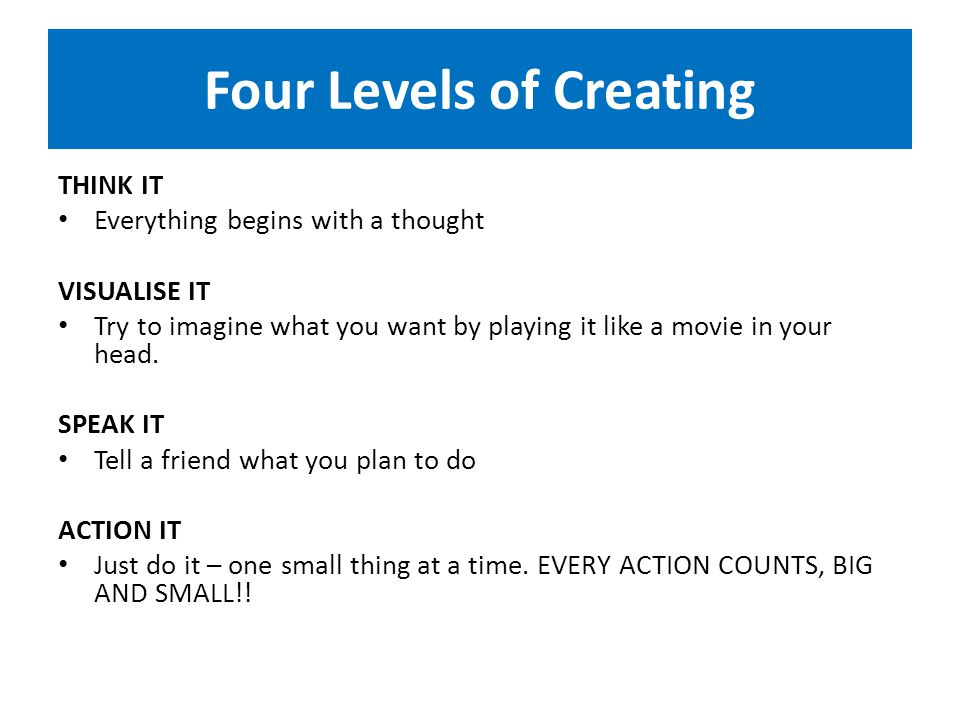 Four Levels of Creating THINK IT Everything begins with a thought VISUALISE IT Try to imagine what you want by playing it like a movie in your head.