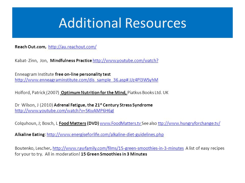 Additional Resources Reach Out.com, http://au.reachout.com/http://au.reachout.com/ Kabat- Zinn, Jon, Mindfulness Practice http://www.youtube.com/watch http://www.youtube.com/watch.