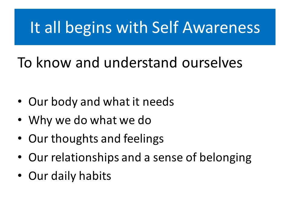 It all begins with Self Awareness To know and understand ourselves Our body and what it needs Why we do what we do Our thoughts and feelings Our relationships and a sense of belonging Our daily habits