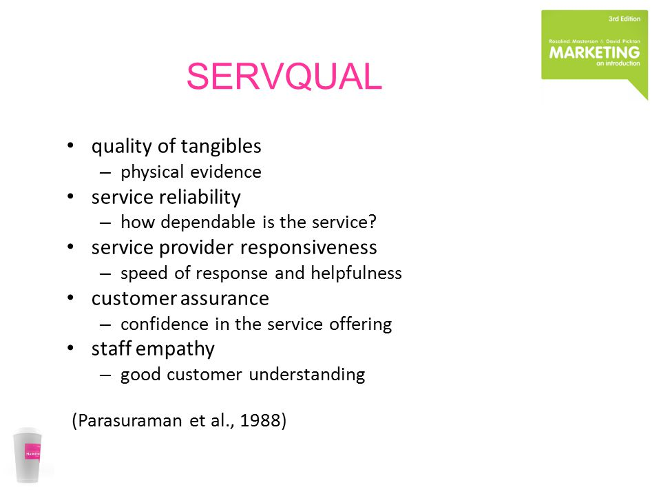 SERVQUAL quality of tangibles – physical evidence service reliability – how dependable is the service? service provider responsiveness – speed of resp