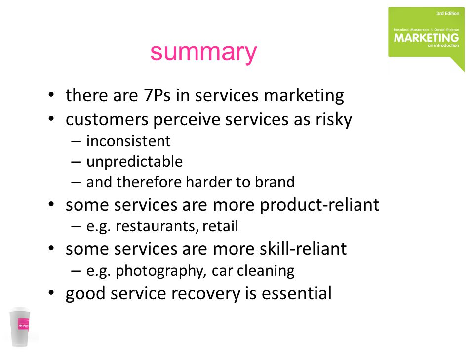 summary there are 7Ps in services marketing customers perceive services as risky – inconsistent – unpredictable – and therefore harder to brand some s