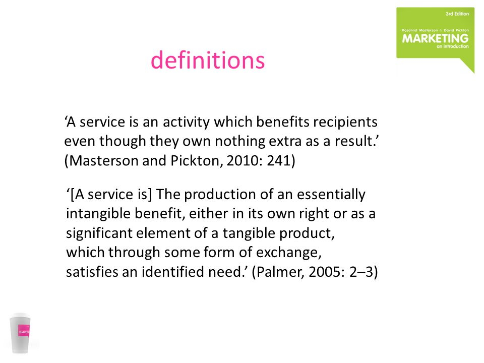 definitions 'A service is an activity which benefits recipients even though they own nothing extra as a result.' (Masterson and Pickton, 2010: 241) '[