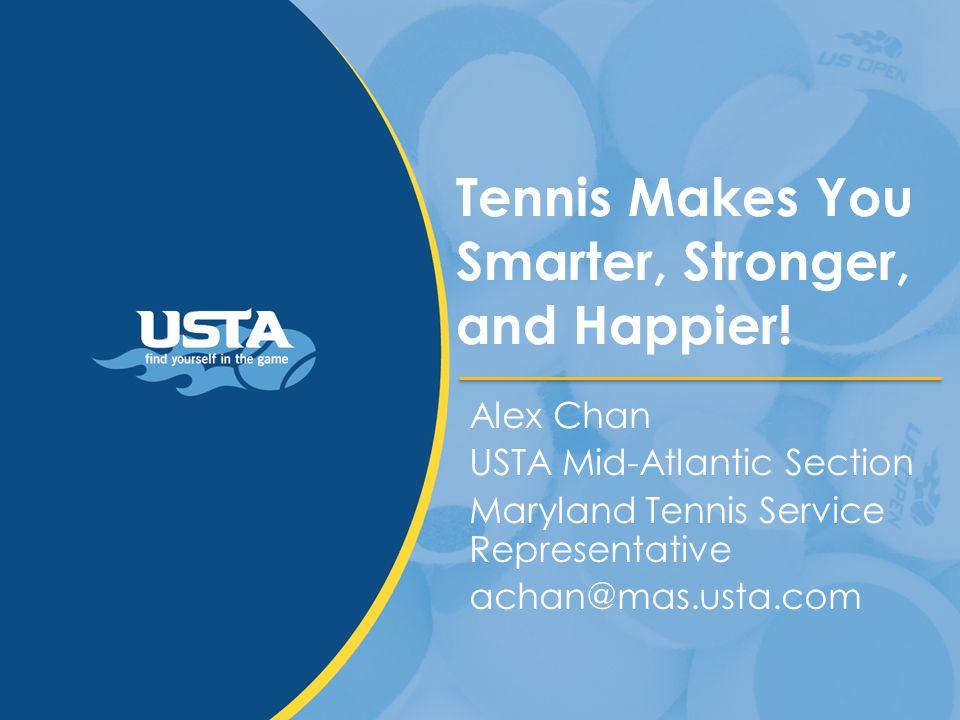 Tennis Makes You Smarter, Stronger, and Happier! Alex Chan USTA Mid-Atlantic Section Maryland Tennis Service Representative achan@mas.usta.com