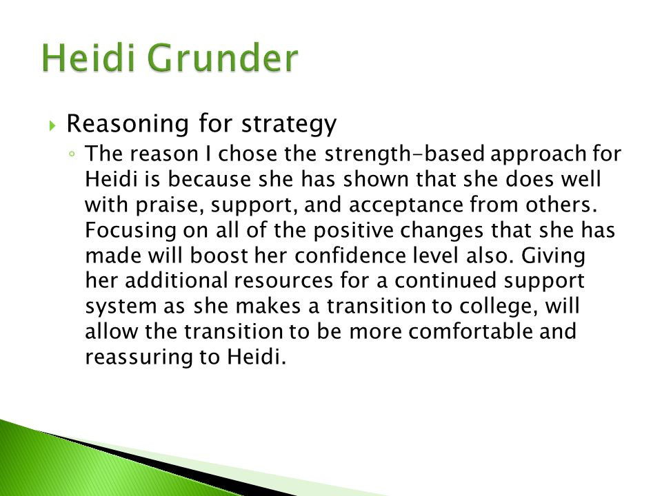  Reasoning for strategy ◦ The reason I chose the strength-based approach for Heidi is because she has shown that she does well with praise, support, and acceptance from others.