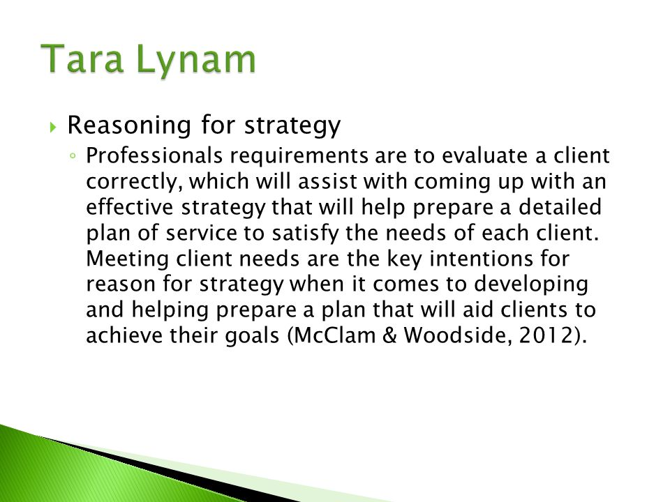  Reasoning for strategy ◦ Professionals requirements are to evaluate a client correctly, which will assist with coming up with an effective strategy that will help prepare a detailed plan of service to satisfy the needs of each client.