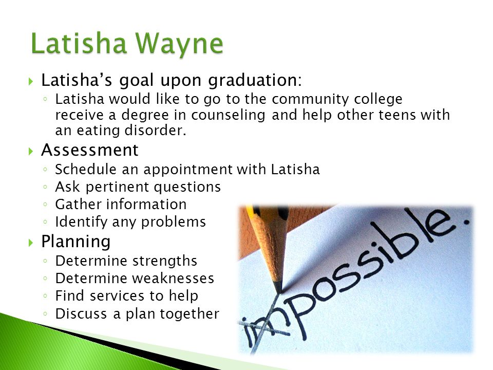  Latisha's goal upon graduation: ◦ Latisha would like to go to the community college receive a degree in counseling and help other teens with an eating disorder.