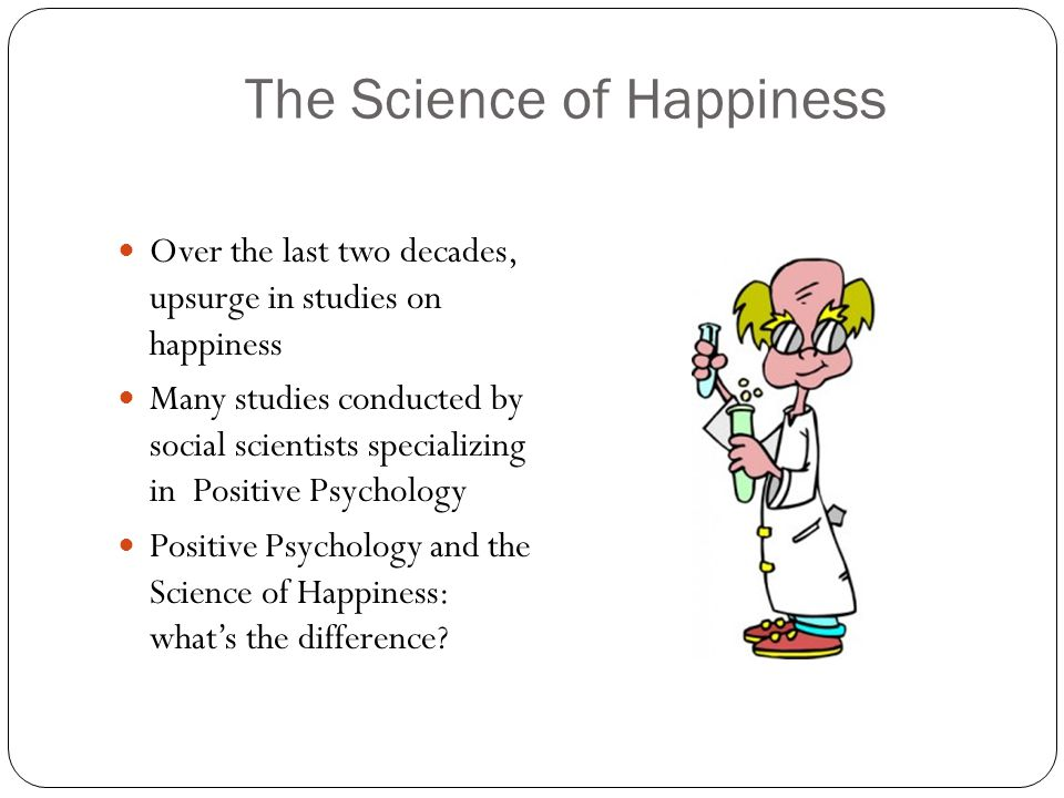 The Science of Happiness Over the last two decades, upsurge in studies on happiness Many studies conducted by social scientists specializing in Positive Psychology Positive Psychology and the Science of Happiness: what's the difference
