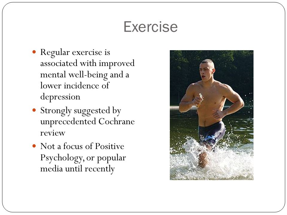 Exercise Regular exercise is associated with improved mental well-being and a lower incidence of depression Strongly suggested by unprecedented Cochrane review Not a focus of Positive Psychology, or popular media until recently