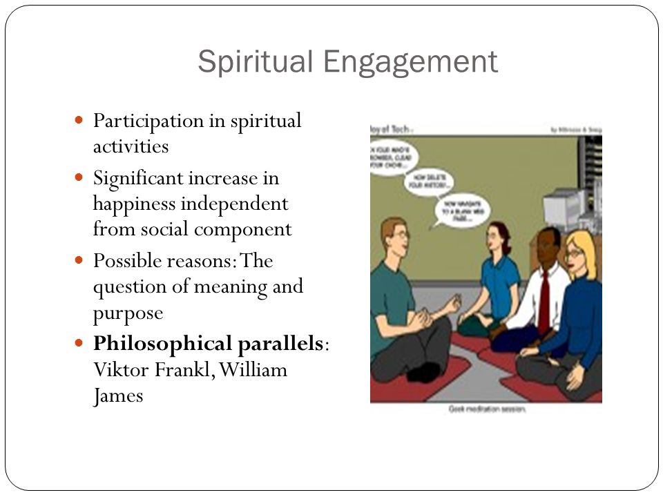 Spiritual Engagement Participation in spiritual activities Significant increase in happiness independent from social component Possible reasons: The question of meaning and purpose Philosophical parallels: Viktor Frankl, William James