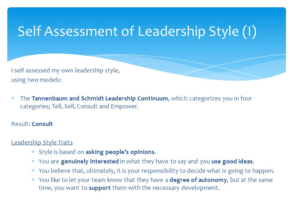I self assessed my own leadership style, using two models:  The Tannenbaum and Schmidt Leadership Continuum, which categorizes you in four categories