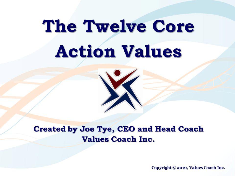 The Twelve Core Action Values Created by Joe Tye, CEO and Head Coach Values Coach Inc. Copyright © 2010, Values Coach Inc.