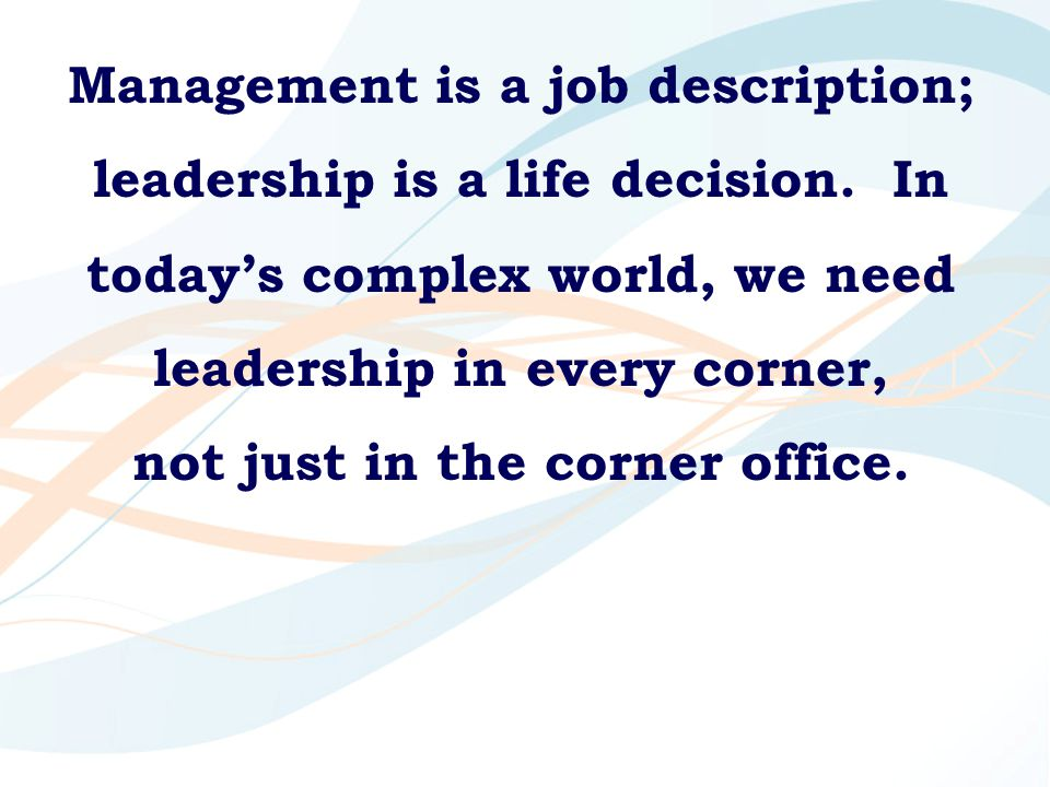 Management is a job description; leadership is a life decision. In today's complex world, we need leadership in every corner, not just in the corner o
