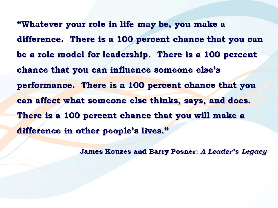 """""""Whatever your role in life may be, you make a difference. There is a 100 percent chance that you can be a role model for leadership. There is a 100 p"""
