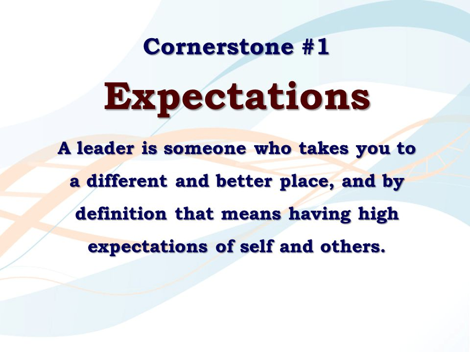 Cornerstone #1 Expectations A leader is someone who takes you to a different and better place, and by definition that means having high expectations o