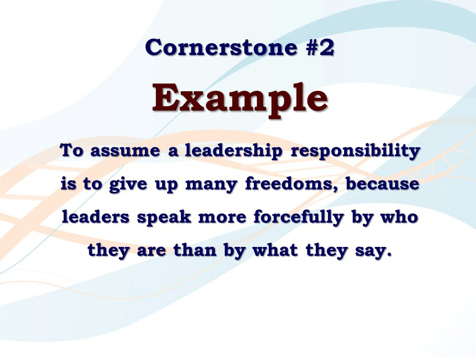 Cornerstone #2 Example To assume a leadership responsibility is to give up many freedoms, because leaders speak more forcefully by who they are than b